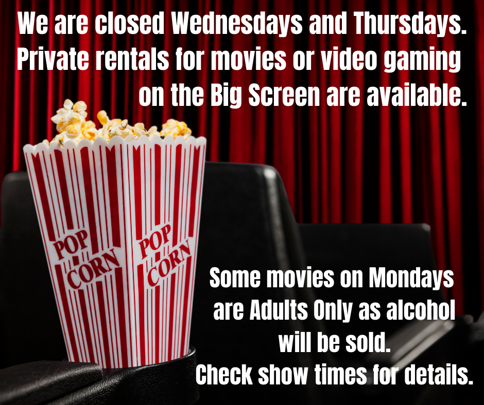We+are+closed+Wednesdays+and+Thursdays.+Remember+private+rentals+for+movies+or+video+gaming+on+the+big+screen+are+available.+Mondays+are+Adults+Only+Nights.+Only+19++years+old+will+be+admitted+as+liquor+wil